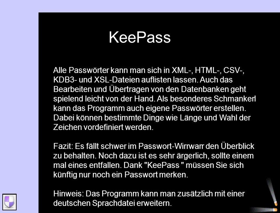 KeePass Alle Passwörter kann man sich in XML-, HTML-, CSV-, KDB3- und XSL-Dateien auflisten lassen. Auch das Bearbeiten und Übertragen von den Datenba