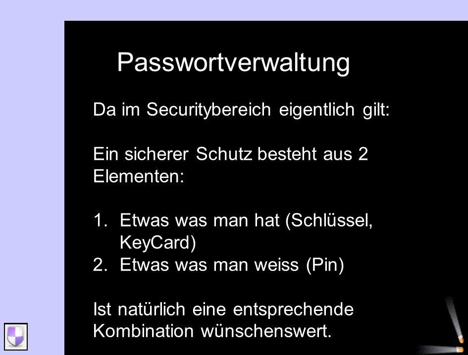 Passwortverwaltung Da im Securitybereich eigentlich gilt: Ein sicherer Schutz besteht aus 2 Elementen: 1.Etwas was man hat (Schlüssel, KeyCard) 2.Etwa