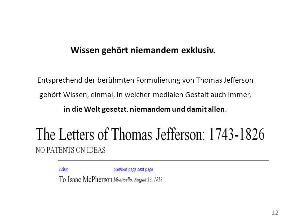 12 Wissen gehört niemandem exklusiv. Entsprechend der berühmten Formulierung von Thomas Jefferson gehört Wissen, einmal, in welcher medialen Gestalt a