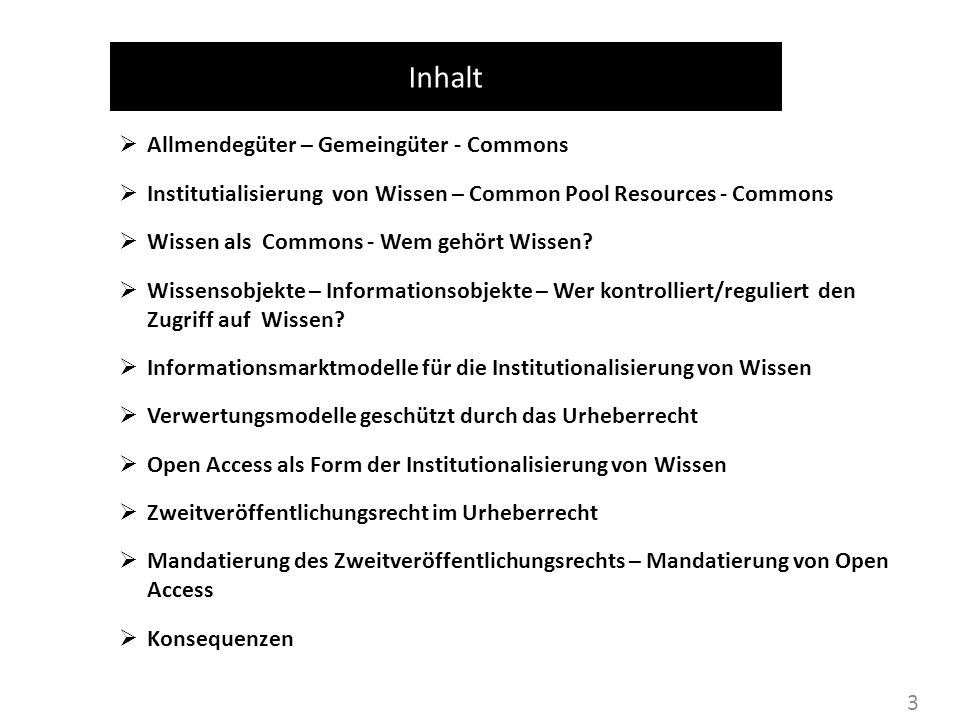 3 Inhalt Allmendegüter – Gemeingüter - Commons Institutialisierung von Wissen – Common Pool Resources - Commons Wissen als Commons - Wem gehört Wissen.