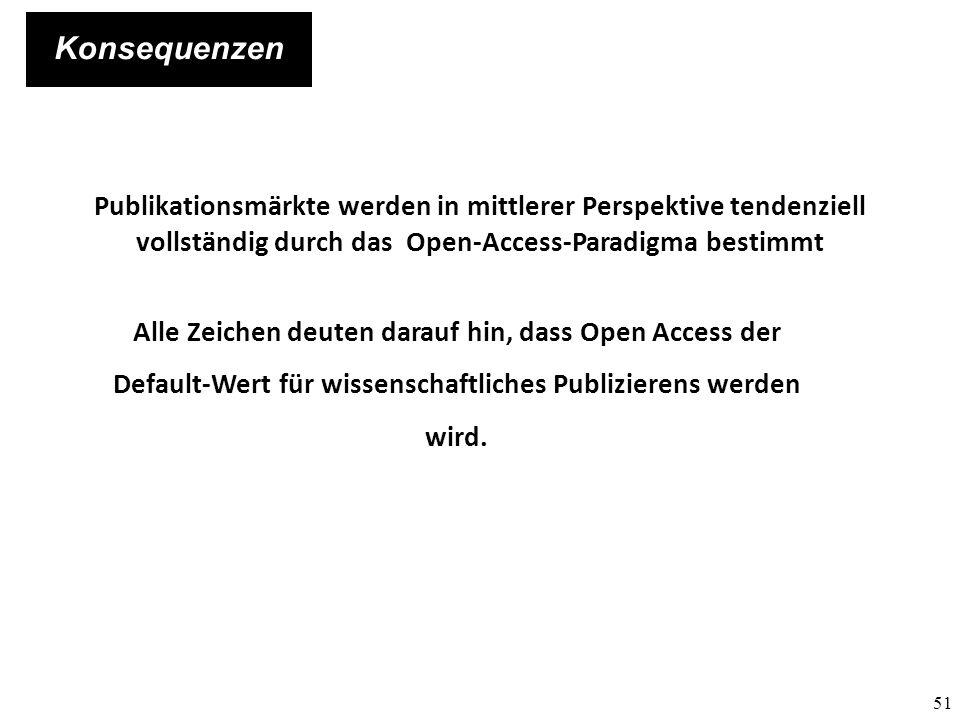 51 Konsequenzen Publikationsmärkte werden in mittlerer Perspektive tendenziell vollständig durch das Open-Access-Paradigma bestimmt Alle Zeichen deute