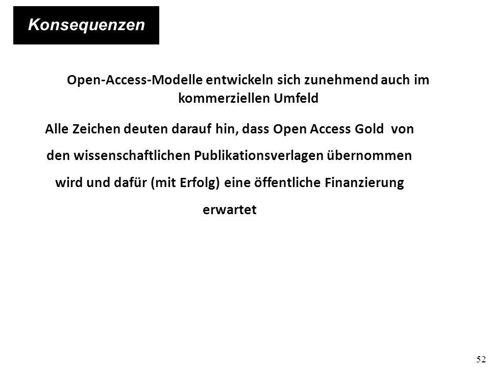 52 Konsequenzen Open-Access-Modelle entwickeln sich zunehmend auch im kommerziellen Umfeld Alle Zeichen deuten darauf hin, dass Open Access Gold von den wissenschaftlichen Publikationsverlagen übernommen wird und dafür (mit Erfolg) eine öffentliche Finanzierung erwartet