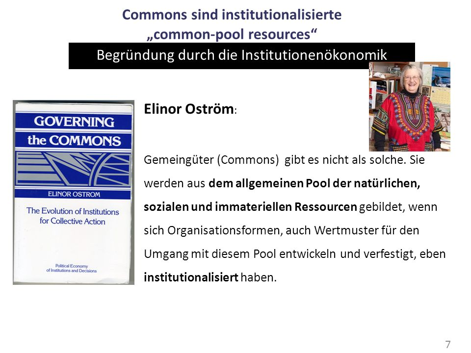 7 Begründung durch die Institutionenökonomik Elinor Oström : Gemeingüter (Commons) gibt es nicht als solche. Sie werden aus dem allgemeinen Pool der n