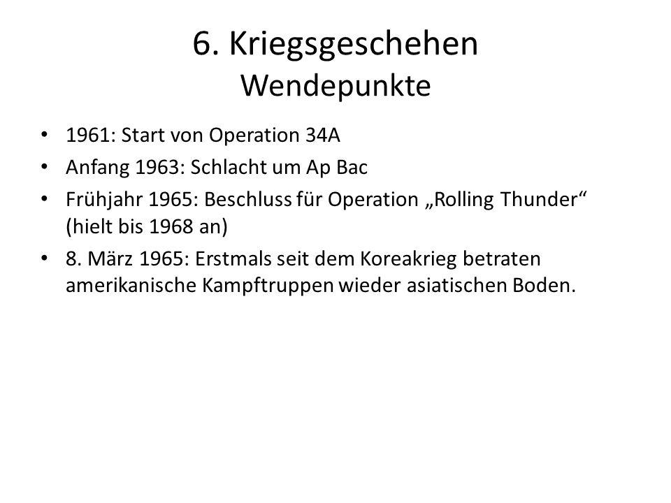 6. Kriegsgeschehen Wendepunkte 1961: Start von Operation 34A Anfang 1963: Schlacht um Ap Bac Frühjahr 1965: Beschluss für Operation Rolling Thunder (h