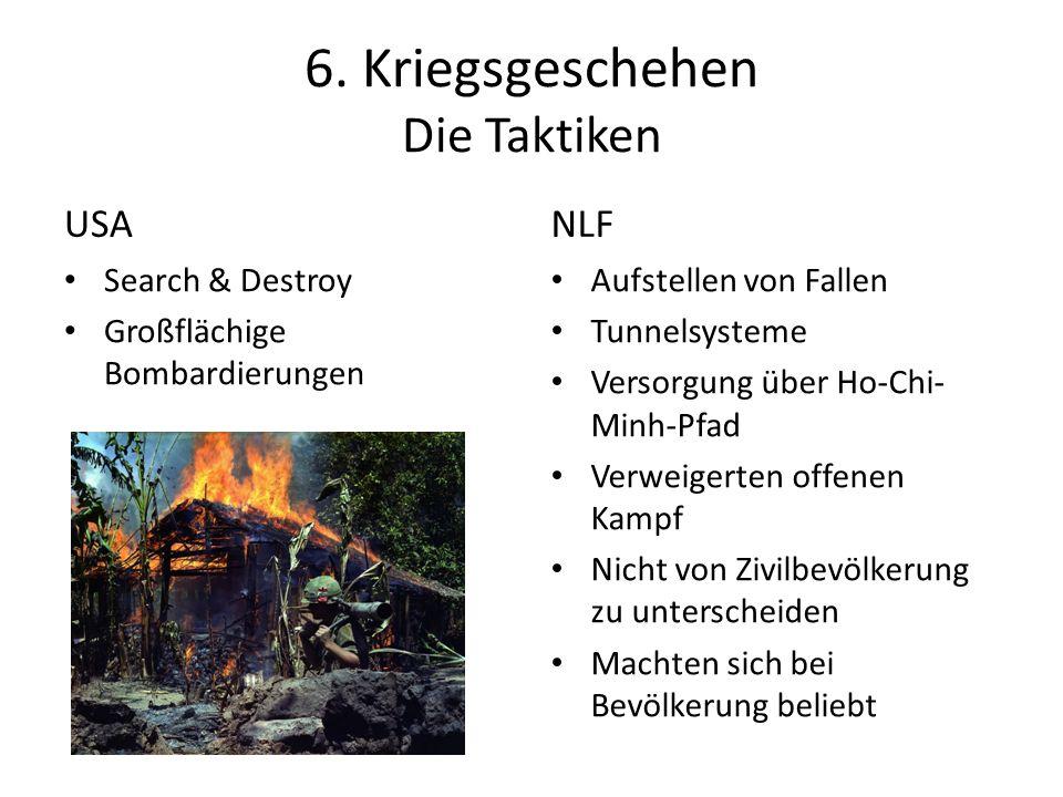 6. Kriegsgeschehen Die Taktiken USA Search & Destroy Großflächige Bombardierungen NLF Aufstellen von Fallen Tunnelsysteme Versorgung über Ho-Chi- Minh