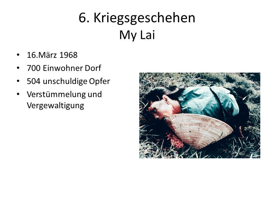 6. Kriegsgeschehen My Lai 16.März 1968 700 Einwohner Dorf 504 unschuldige Opfer Verstümmelung und Vergewaltigung