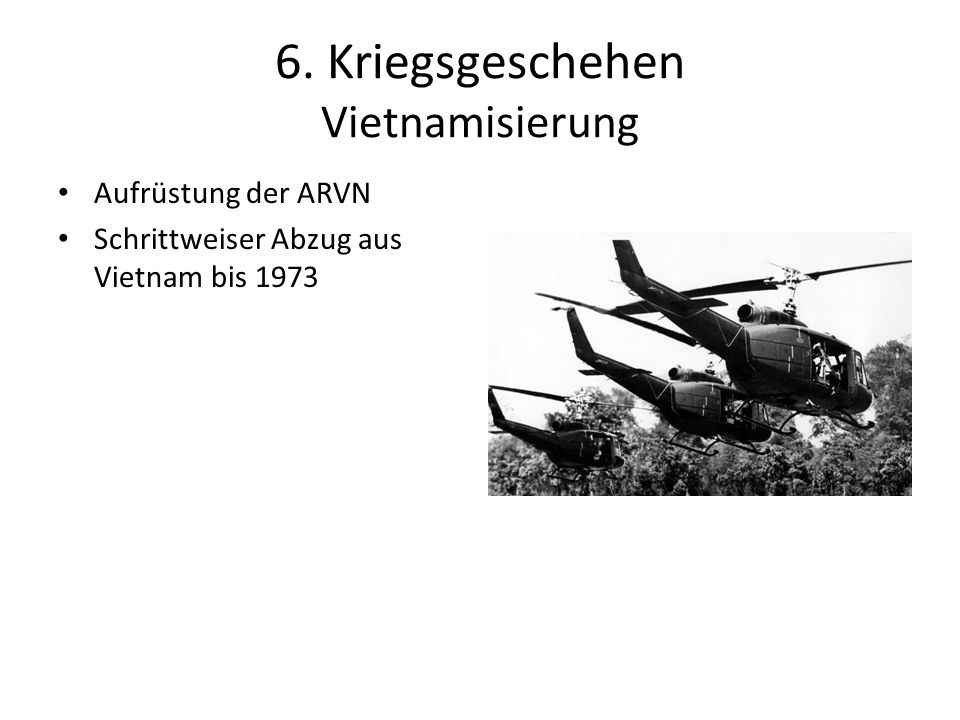 6. Kriegsgeschehen Vietnamisierung Aufrüstung der ARVN Schrittweiser Abzug aus Vietnam bis 1973
