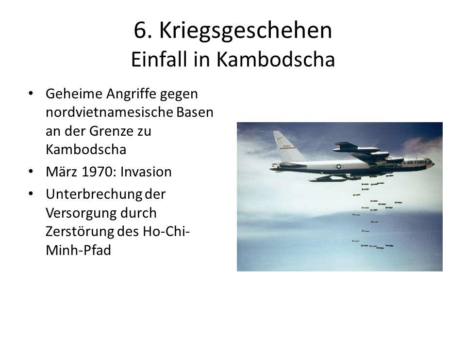 6. Kriegsgeschehen Einfall in Kambodscha Geheime Angriffe gegen nordvietnamesische Basen an der Grenze zu Kambodscha März 1970: Invasion Unterbrechung