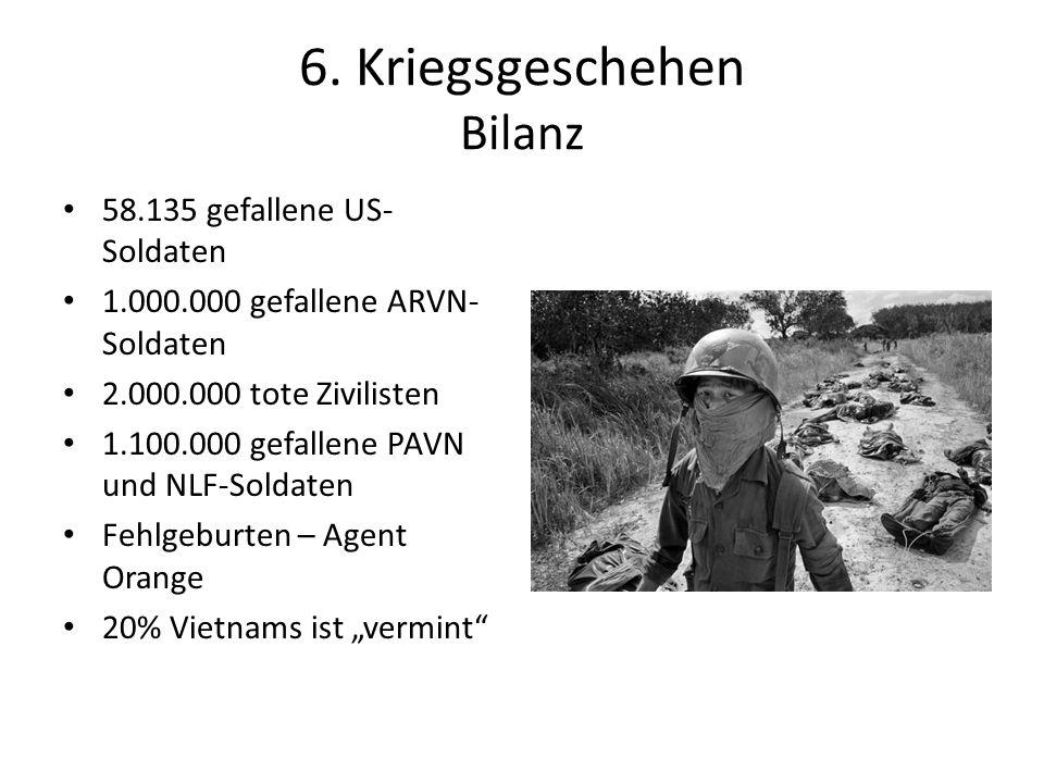 6. Kriegsgeschehen Bilanz 58.135 gefallene US- Soldaten 1.000.000 gefallene ARVN- Soldaten 2.000.000 tote Zivilisten 1.100.000 gefallene PAVN und NLF-