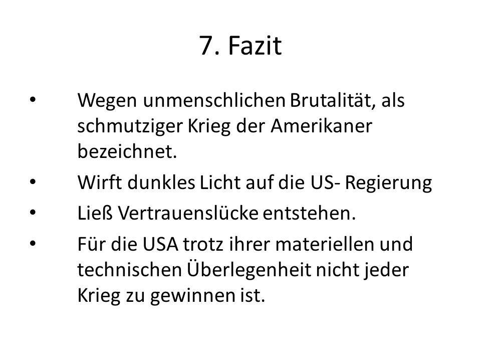 7. Fazit Wegen unmenschlichen Brutalität, als schmutziger Krieg der Amerikaner bezeichnet. Wirft dunkles Licht auf die US- Regierung Ließ Vertrauenslü