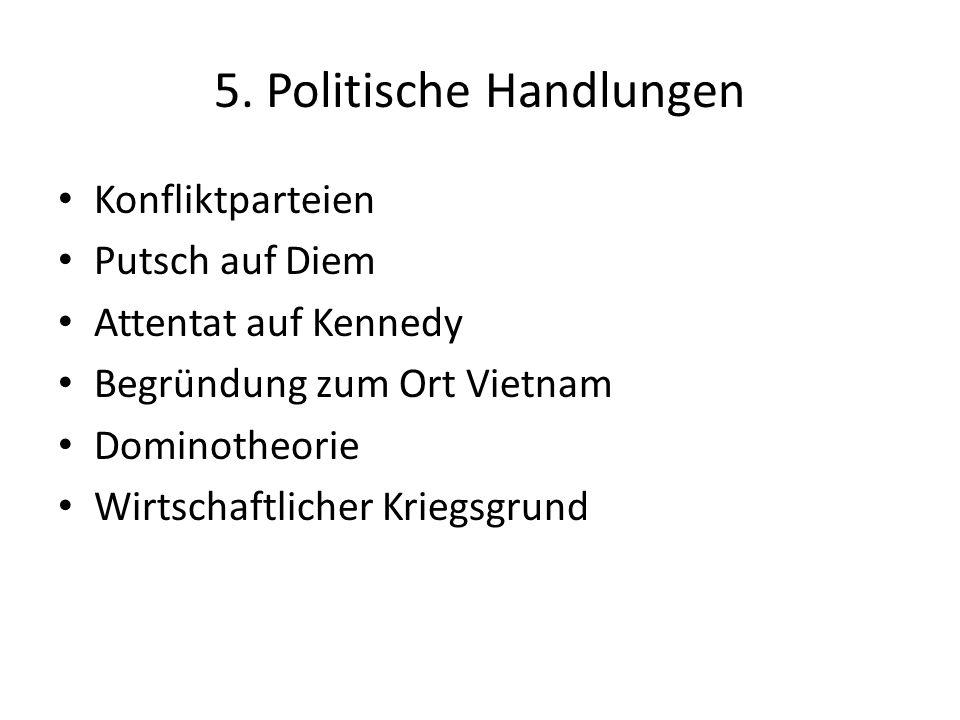5. Politische Handlungen Konfliktparteien Putsch auf Diem Attentat auf Kennedy Begründung zum Ort Vietnam Dominotheorie Wirtschaftlicher Kriegsgrund