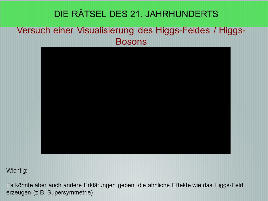 Wichtig: Es könnte aber auch andere Erklärungen geben, die ähnliche Effekte wie das Higgs-Feld erzeugen (z.B.