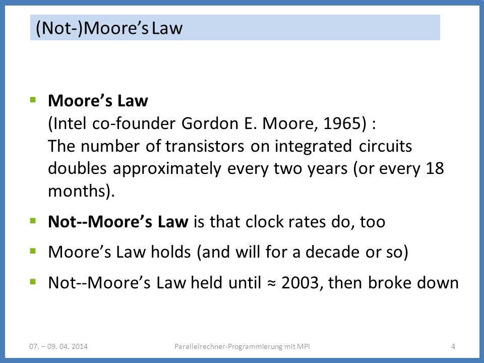 07. – 09. 04. 2014Parallelrechner-Programmierung mit MPI4 (Not-)Moores Law Moores Law (Intel co-founder Gordon E. Moore, 1965) : The number of transis