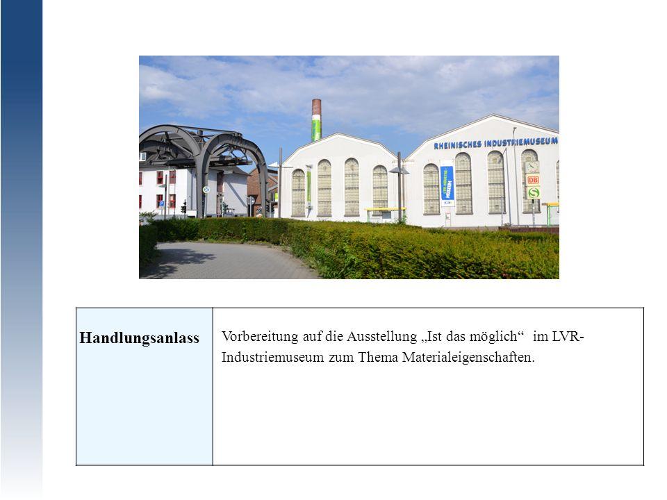 Handlungsanlass Vorbereitung auf die Ausstellung Ist das möglich im LVR- Industriemuseum zum Thema Materialeigenschaften.
