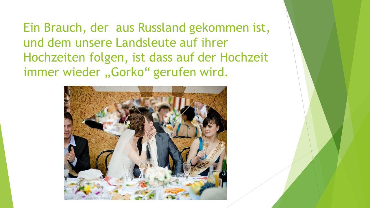 Ein Brauch, der aus Russland gekommen ist, und dem unsere Landsleute auf ihrer Hochzeiten folgen, ist dass auf der Hochzeit immer wieder Gorko gerufen wird.