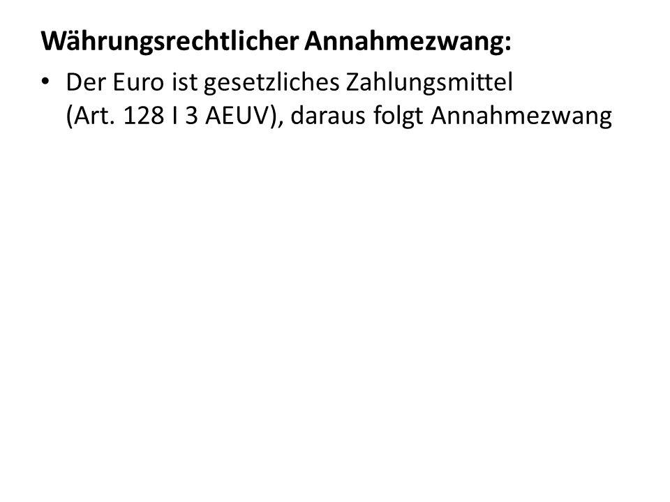 Währungsrechtlicher Annahmezwang: Der Euro ist gesetzliches Zahlungsmittel (Art. 128 I 3 AEUV), daraus folgt Annahmezwang