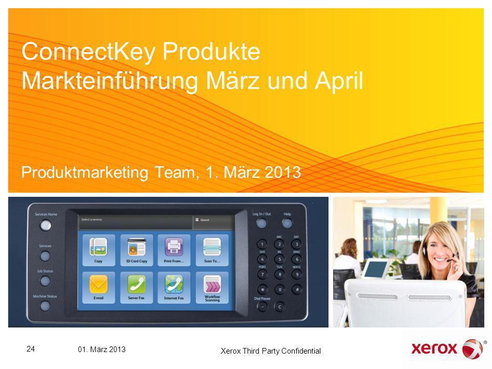 ConnectKey Produkte Markteinführung März und April Produktmarketing Team, 1. März 2013 24 01. März 2013 Xerox Third Party Confidential