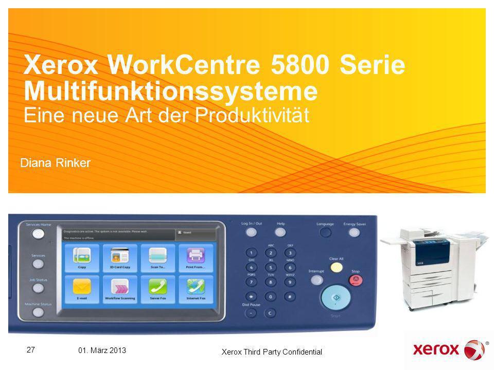 Xerox WorkCentre 5800 Serie Multifunktionssysteme Eine neue Art der Produktivität Diana Rinker 27 01. März 2013 Xerox Third Party Confidential