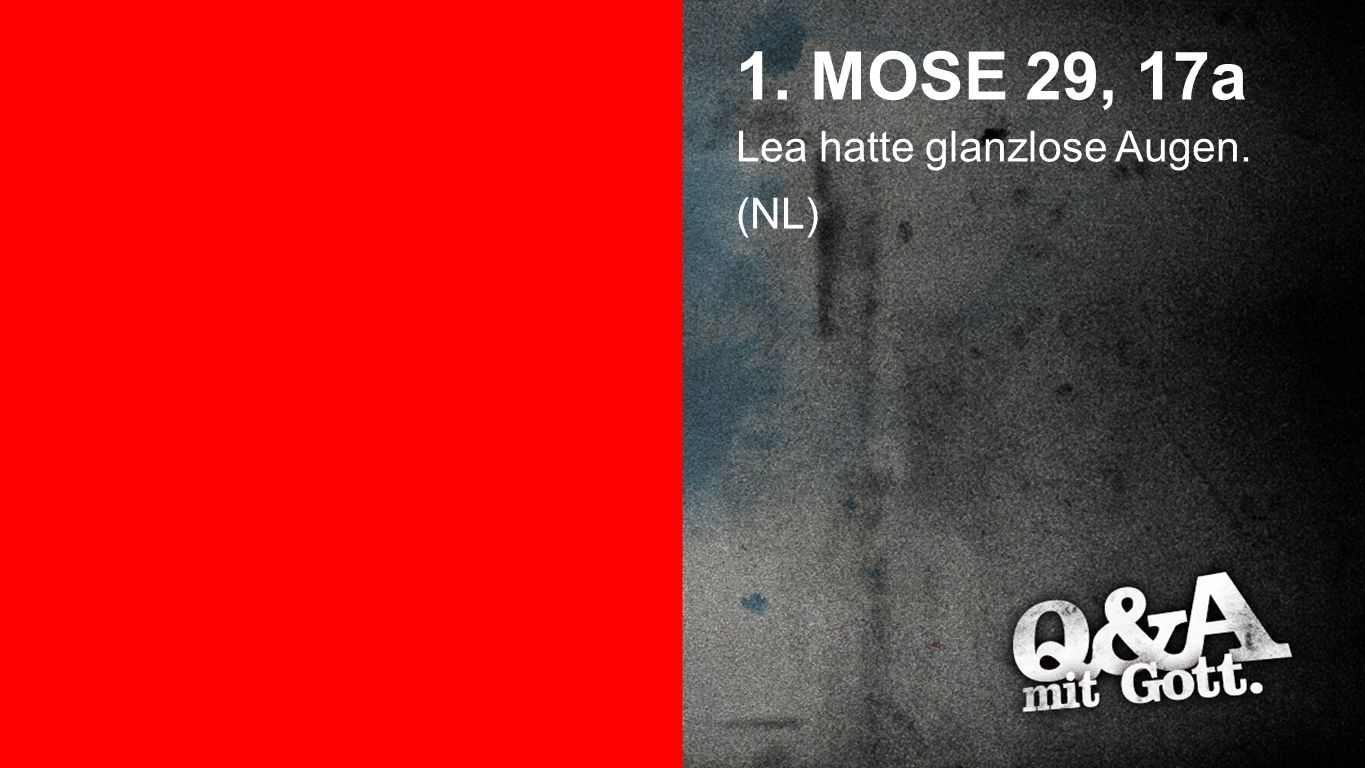 1. Mose 29, 17a 1. MOSE 29, 17a Lea hatte glanzlose Augen. (NL)
