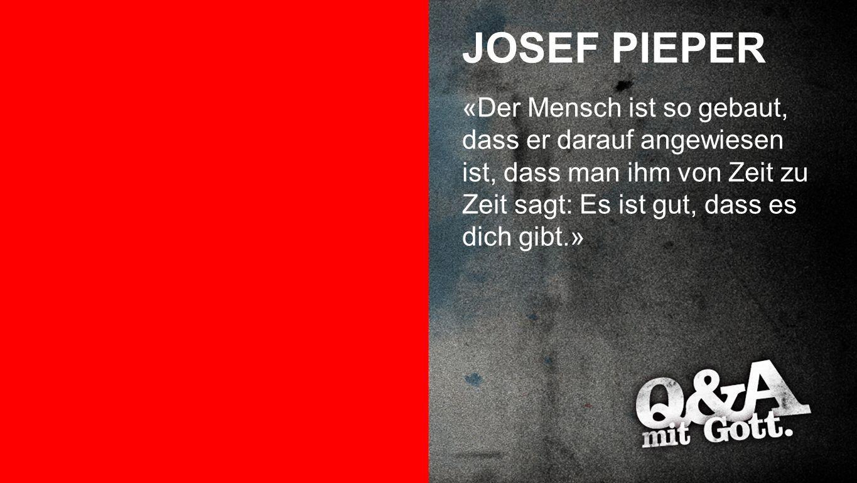 Josef Pieper JOSEF PIEPER «Der Mensch ist so gebaut, dass er darauf angewiesen ist, dass man ihm von Zeit zu Zeit sagt: Es ist gut, dass es dich gibt.»