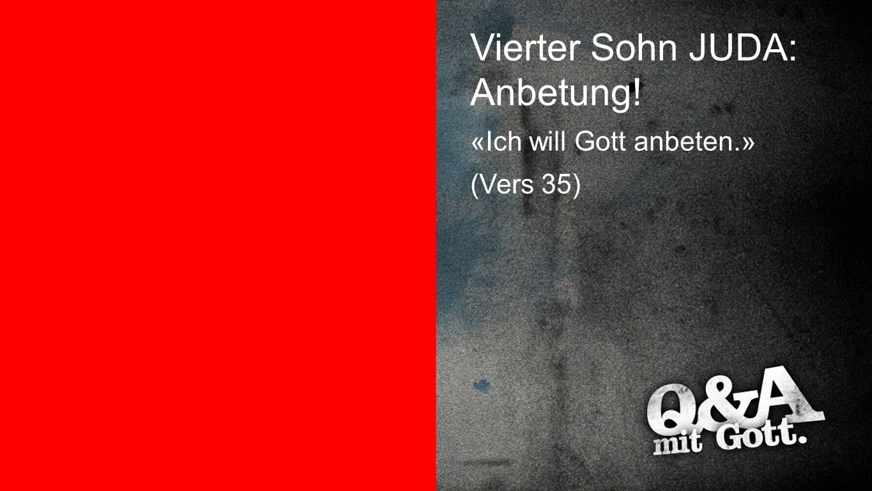 Juda Vierter Sohn JUDA: Anbetung! «Ich will Gott anbeten.» (Vers 35)