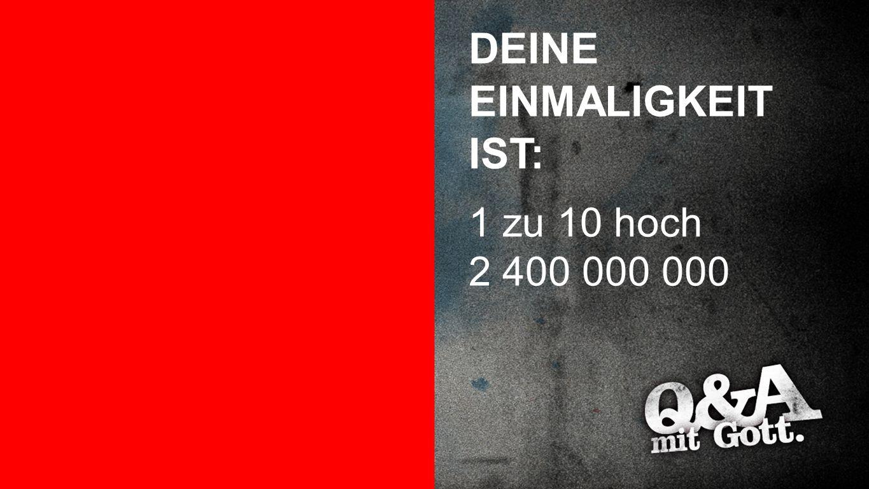 Einmaligkeit DEINE EINMALIGKEIT IST: 1 zu 10 hoch 2 400 000 000