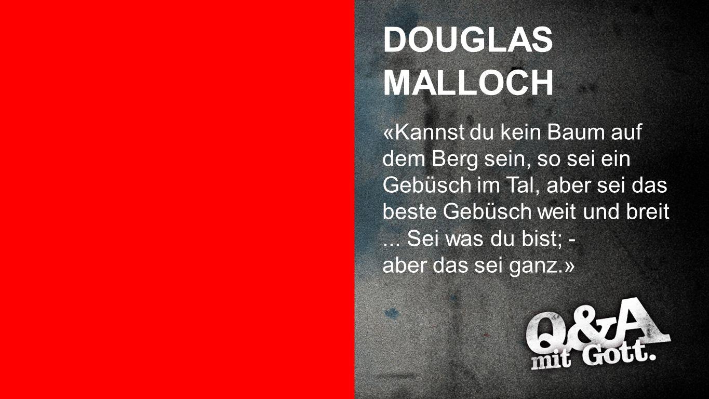 Douglas Malloch DOUGLAS MALLOCH «Kannst du kein Baum auf dem Berg sein, so sei ein Gebüsch im Tal, aber sei das beste Gebüsch weit und breit...