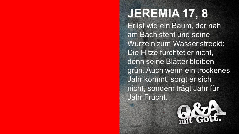 Jeremia 17, 8 JEREMIA 17, 8 Er ist wie ein Baum, der nah am Bach steht und seine Wurzeln zum Wasser streckt: Die Hitze fürchtet er nicht, denn seine Blätter bleiben grün.