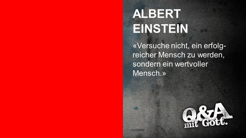 Albert Einstein ALBERT EINSTEIN «Versuche nicht, ein erfolg- reicher Mensch zu werden, sondern ein wertvoller Mensch.»
