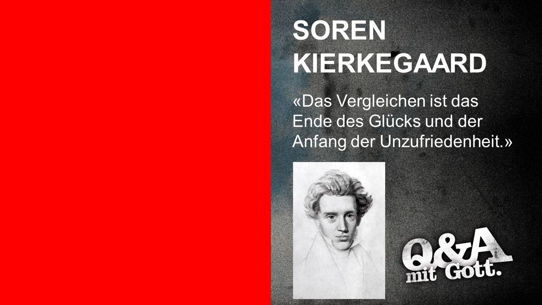 Soren Kierkegaard SOREN KIERKEGAARD «Das Vergleichen ist das Ende des Glücks und der Anfang der Unzufriedenheit.»