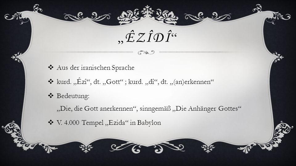 ÊZÎDÎ Aus der iranischen Sprache kurd. Êzî, dt. Gott ; kurd. dî, dt. (an)erkennen Bedeutung: Die, die Gott anerkennen, sinngemäß Die Anhänger Gottes V