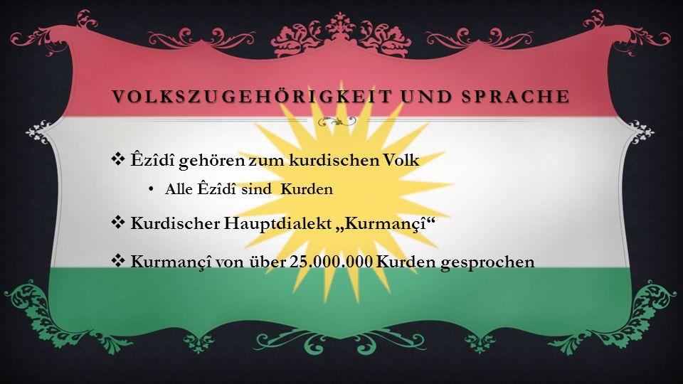 VOLKSZUGEHÖRIGKEIT UND SPRACHE Êzîdî gehören zum kurdischen Volk Alle Êzîdî sind Kurden Kurdischer Hauptdialekt Kurmançî Kurmançî von über 25.000.000