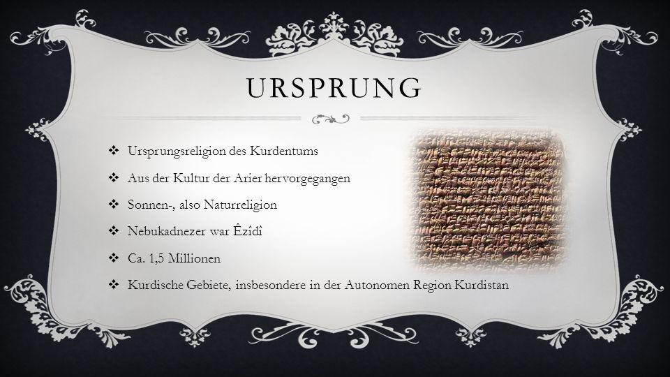 URSPRUNG Ursprungsreligion des Kurdentums Aus der Kultur der Arier hervorgegangen Sonnen-, also Naturreligion Nebukadnezer war Êzîdî Ca. 1,5 Millionen
