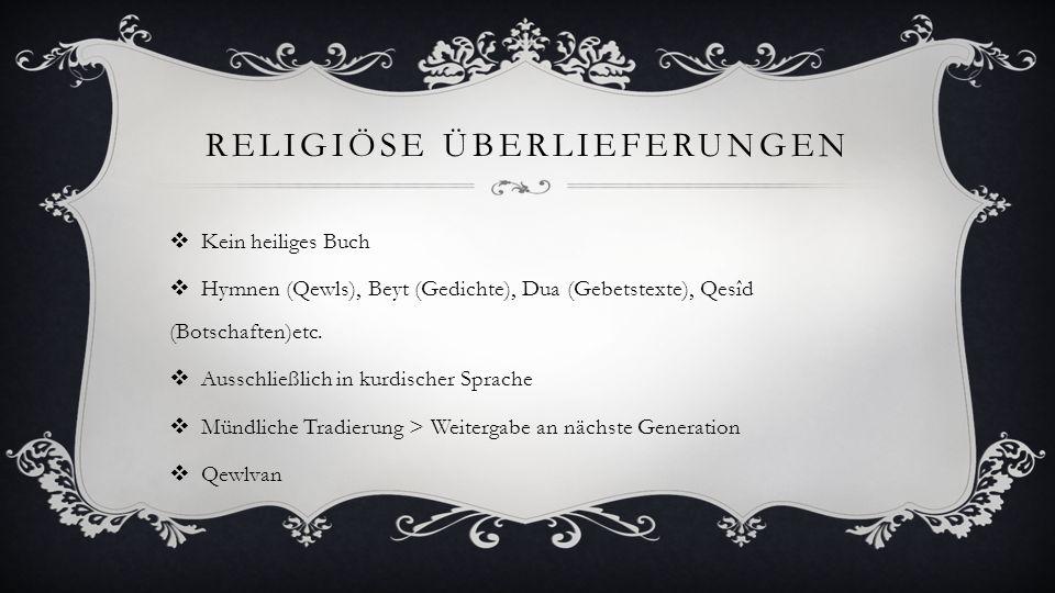 RELIGIÖSE ÜBERLIEFERUNGEN Kein heiliges Buch Hymnen (Qewls), Beyt (Gedichte), Dua (Gebetstexte), Qesîd (Botschaften)etc. Ausschließlich in kurdischer