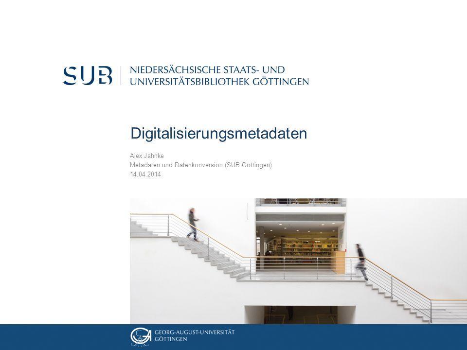 Digitalisierungsmetadaten Alex Jahnke Metadaten und Datenkonversion (SUB Göttingen) 14.04.2014