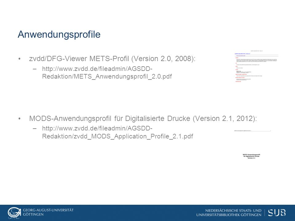 Anwendungsprofile zvdd/DFG-Viewer METS-Profil (Version 2.0, 2008): –http://www.zvdd.de/fileadmin/AGSDD- Redaktion/METS_Anwendungsprofil_2.0.pdf MODS-A