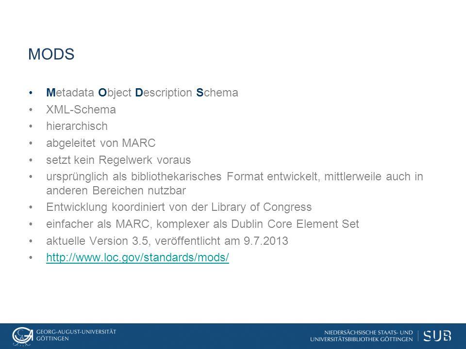 MODS Metadata Object Description Schema XML-Schema hierarchisch abgeleitet von MARC setzt kein Regelwerk voraus ursprünglich als bibliothekarisches Fo