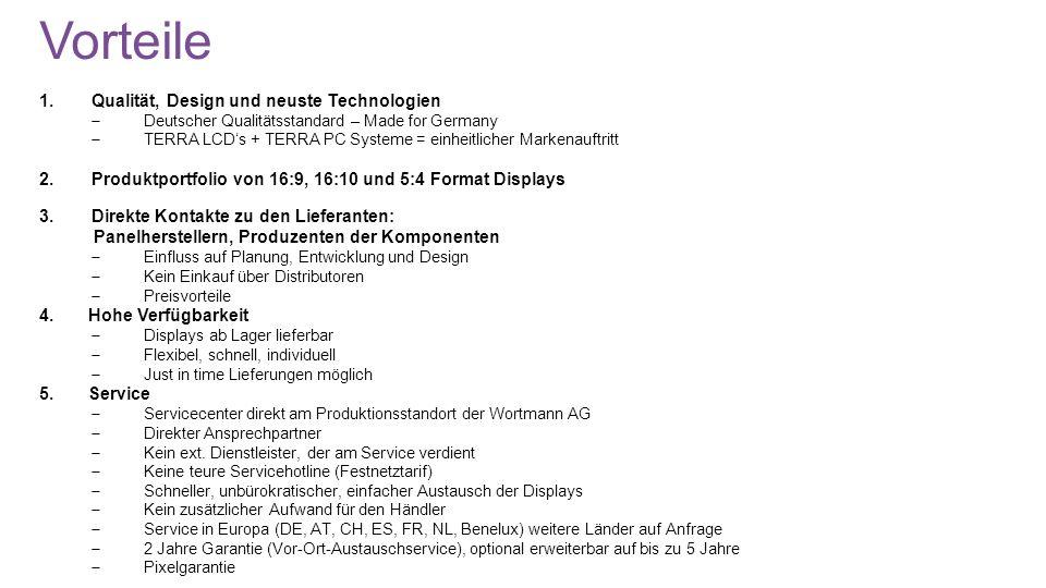 Vorteile 1.Qualität, Design und neuste Technologien Deutscher Qualitätsstandard – Made for Germany TERRA LCDs + TERRA PC Systeme = einheitlicher Markenauftritt 2.Produktportfolio von 16:9, 16:10 und 5:4 Format Displays 3.Direkte Kontakte zu den Lieferanten: Panelherstellern, Produzenten der Komponenten Einfluss auf Planung, Entwicklung und Design Kein Einkauf über Distributoren Preisvorteile 4.