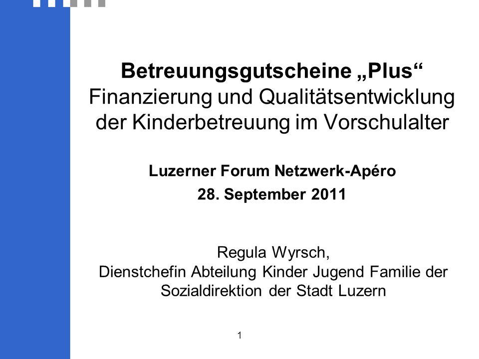 1 Regula Wyrsch, Dienstchefin Abteilung Kinder Jugend Familie der Sozialdirektion der Stadt Luzern Betreuungsgutscheine Plus Finanzierung und Qualitätsentwicklung der Kinderbetreuung im Vorschulalter Luzerner Forum Netzwerk-Apéro 28.