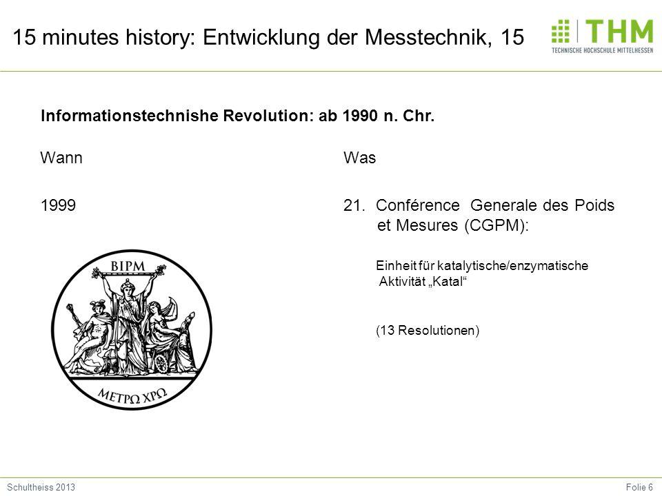 Folie 6Schultheiss 2013 15 minutes history: Entwicklung der Messtechnik, 15 Wann 1999 Was 21. Conférence Generale des Poids et Mesures (CGPM): Einheit