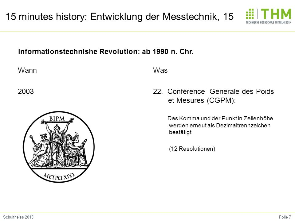 Folie 7Schultheiss 2013 15 minutes history: Entwicklung der Messtechnik, 15 Wann 2003 Was 22. Conférence Generale des Poids et Mesures (CGPM): Das Kom
