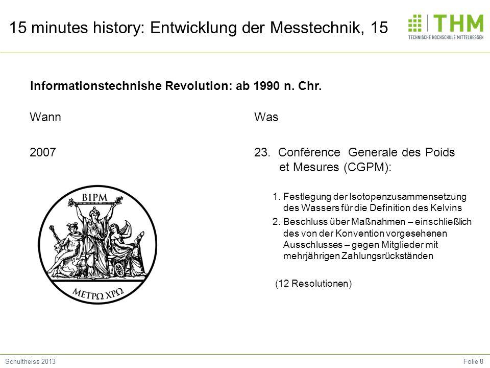 Folie 8Schultheiss 2013 15 minutes history: Entwicklung der Messtechnik, 15 Wann 2007 Was 23. Conférence Generale des Poids et Mesures (CGPM): 1. Fest