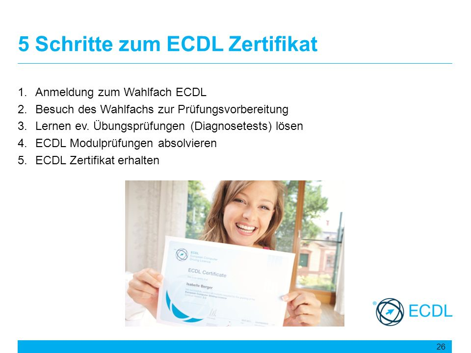 5 Schritte zum ECDL Zertifikat 1.Anmeldung zum Wahlfach ECDL 2.Besuch des Wahlfachs zur Prüfungsvorbereitung 3.Lernen ev. Übungsprüfungen (Diagnosetes