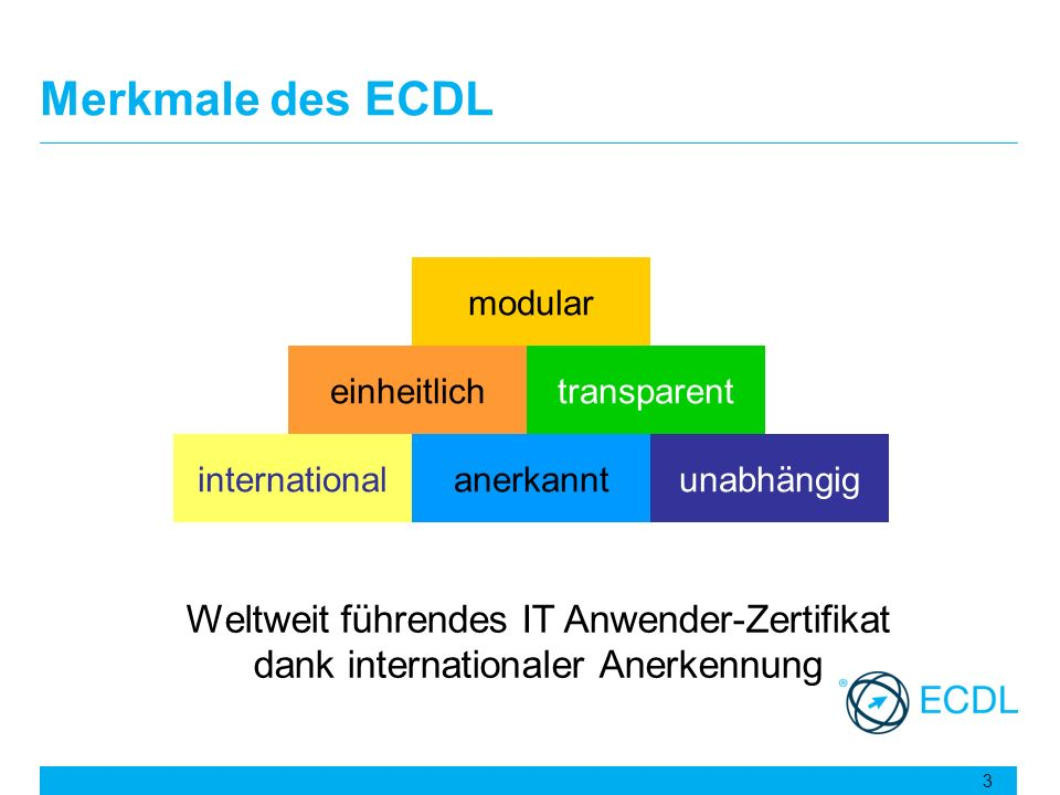 Merkmale des ECDL unabhängig modular transparenteinheitlich internationalanerkannt Weltweit führendes IT Anwender-Zertifikat dank internationaler Aner