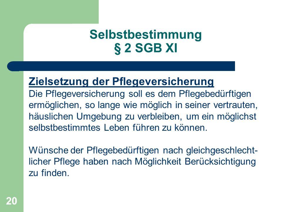 20 Selbstbestimmung § 2 SGB XI Zielsetzung der Pflegeversicherung Die Pflegeversicherung soll es dem Pflegebedürftigen ermöglichen, so lange wie mögli