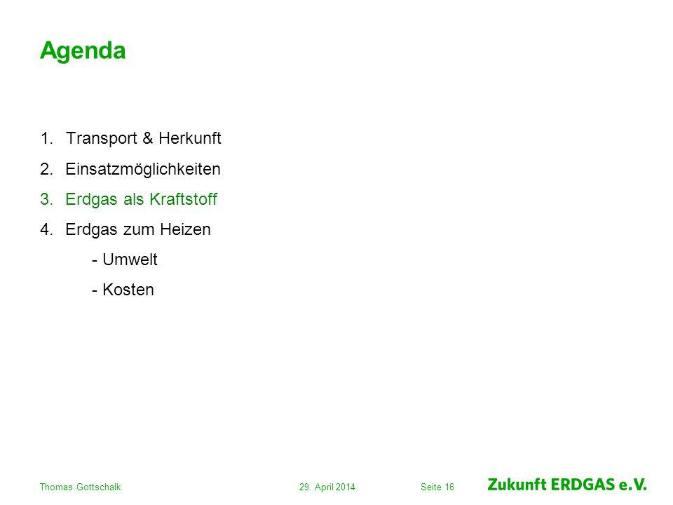 Seite 16 Agenda 1.Transport & Herkunft 2.Einsatzmöglichkeiten 3.Erdgas als Kraftstoff 4.Erdgas zum Heizen - Umwelt - Kosten 29. April 2014Thomas Gotts