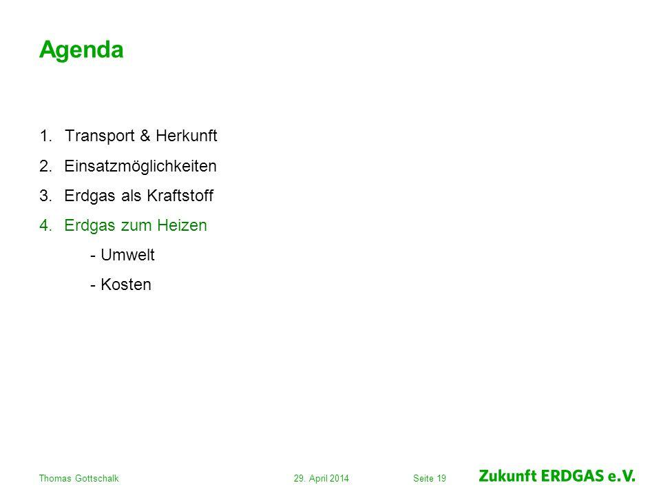 Seite 19 Agenda 1.Transport & Herkunft 2.Einsatzmöglichkeiten 3.Erdgas als Kraftstoff 4.Erdgas zum Heizen - Umwelt - Kosten 29. April 2014Thomas Gotts