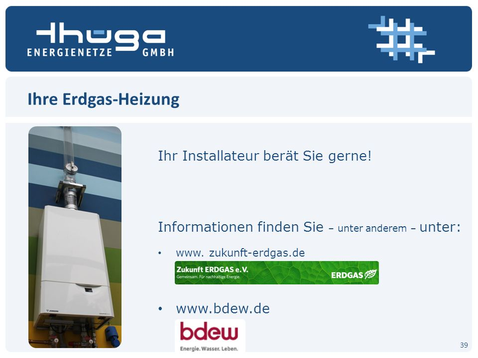 Ihre Erdgas-Heizung Ihr Installateur berät Sie gerne! Informationen finden Sie – unter anderem – unter: www. zukunft-erdgas.de www.bdew.de 39