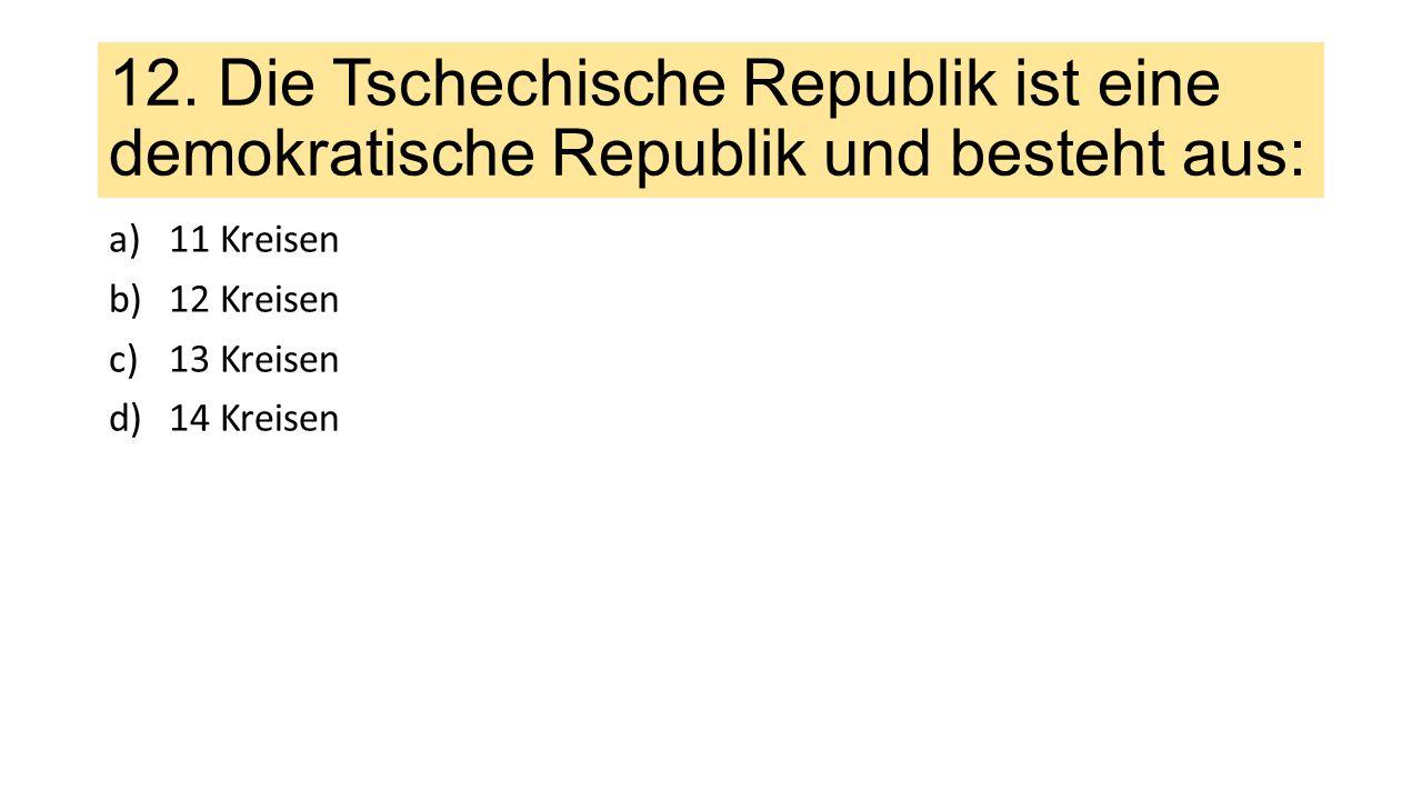 12. Die Tschechische Republik ist eine demokratische Republik und besteht aus: a)11 Kreisen b)12 Kreisen c)13 Kreisen d)14 Kreisen