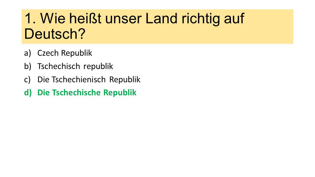 1.Wie heißt unser Land richtig auf Deutsch.